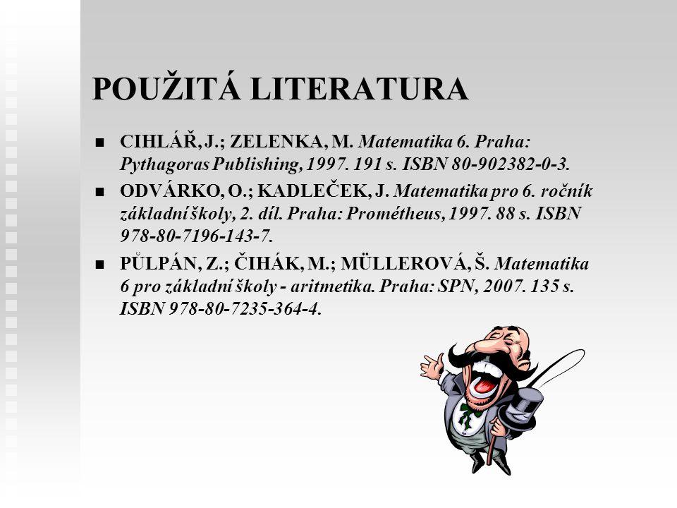 POUŽITÁ LITERATURA CIHLÁŘ, J.; ZELENKA, M. Matematika 6. Praha: Pythagoras Publishing, 1997. 191 s. ISBN 80-902382-0-3. ODVÁRKO, O.; KADLEČEK, J. Mate