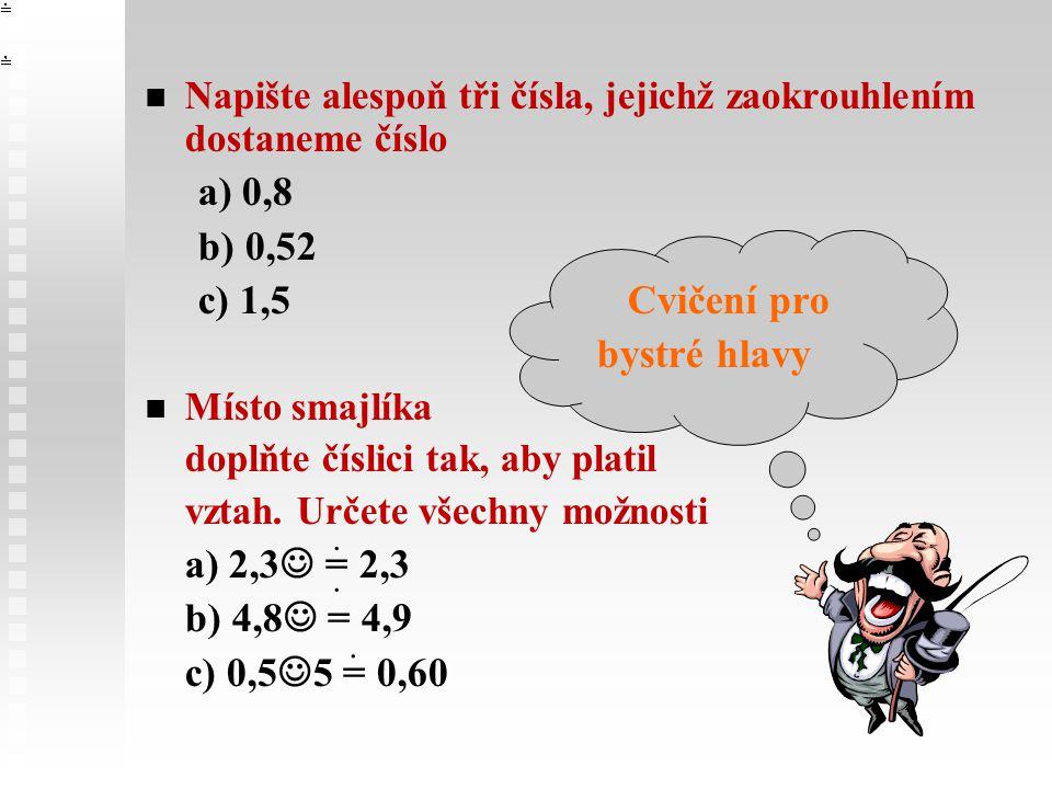 Napište alespoň tři čísla, jejichž zaokrouhlením dostaneme číslo a) 0,8 b) 0,52 c) 1,5 Cvičení pro bystré hlavy Místo smajlíka doplňte číslici tak, aby platil vztah.