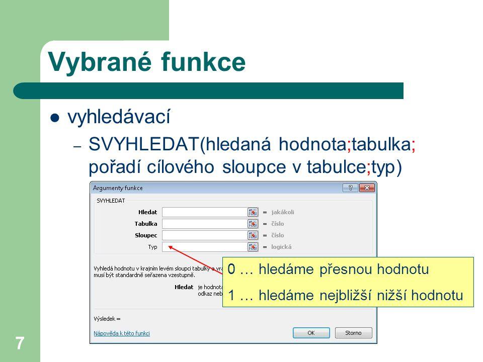 7 Vybrané funkce vyhledávací – SVYHLEDAT(hledaná hodnota;tabulka; pořadí cílového sloupce v tabulce;typ) 0 … hledáme přesnou hodnotu 1 … hledáme nejbl