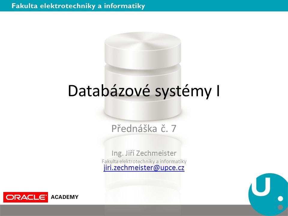 Databázové systémy I Přednáška č. 7 Ing. Jiří Zechmeister Fakulta elektrotechniky a informatiky jiri.zechmeister@upce.cz jiri.zechmeister@upce.cz