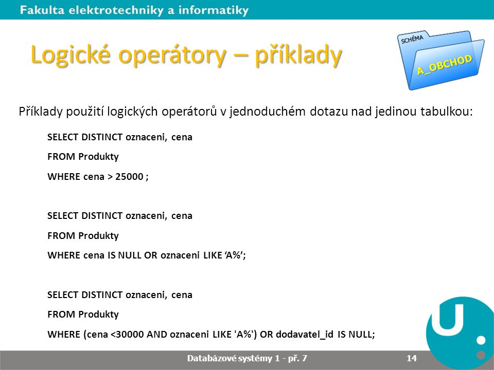 Logické operátory – příklady SELECT DISTINCT oznaceni, cena FROM Produkty WHERE cena > 25000 ; SELECT DISTINCT oznaceni, cena FROM Produkty WHERE cena