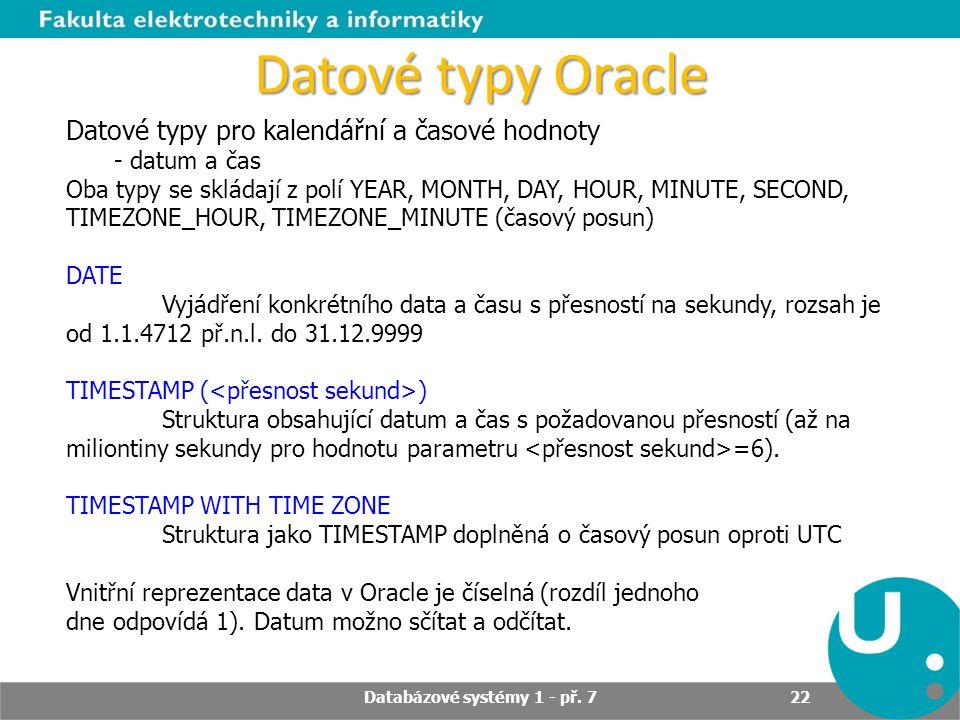 Datové typy Oracle Datové typy pro kalendářní a časové hodnoty - datum a čas Oba typy se skládají z polí YEAR, MONTH, DAY, HOUR, MINUTE, SECOND, TIMEZ