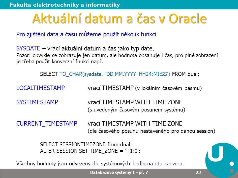 Aktuální datum a čas v Oracle Pro zjištění data a času můžeme použít několik funkcí aktuální datum a čas SYSDATE – vrací aktuální datum a čas jako typ