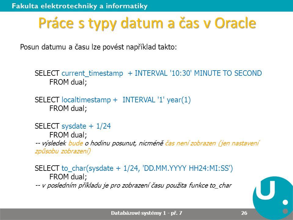 Práce s typy datum a čas v Oracle Posun datumu a času lze povést například takto: SELECT current_timestamp + INTERVAL '10:30' MINUTE TO SECOND FROM du