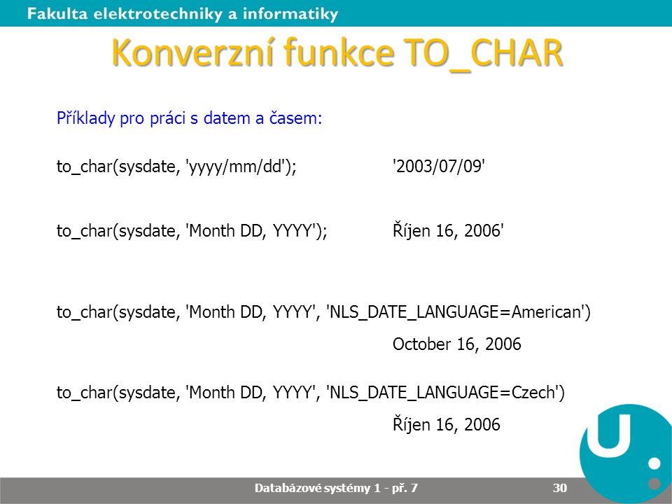 Konverzní funkce TO_CHAR Příklady pro práci s datem a časem: to_char(sysdate, 'yyyy/mm/dd'); '2003/07/09' to_char(sysdate, 'Month DD, YYYY'); Říjen 16