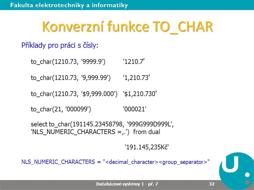 Konverzní funkce TO_CHAR Příklady pro práci s čísly: to_char(1210.73, '9999.9') '1210.7 ' to_char(1210.73, '9,999.99') '1,210.73 ' to_char(1210.73, '$