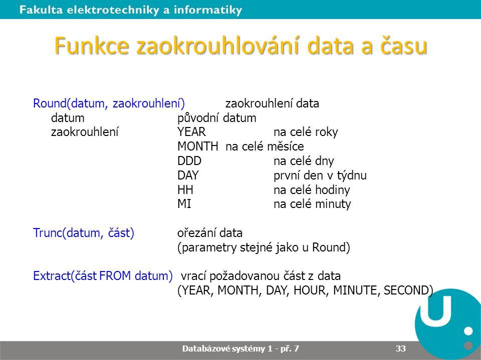 Funkce zaokrouhlování data a času Round(datum, zaokrouhlení) zaokrouhlení data datumpůvodní datum zaokrouhleníYEAR na celé roky MONTH na celé měsíce D
