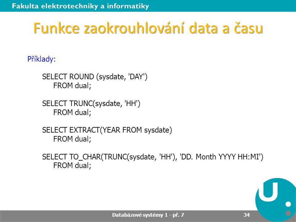 Funkce zaokrouhlování data a času Příklady: SELECT ROUND (sysdate, 'DAY') FROM dual; SELECT TRUNC(sysdate, 'HH') FROM dual; SELECT EXTRACT(YEAR FROM s