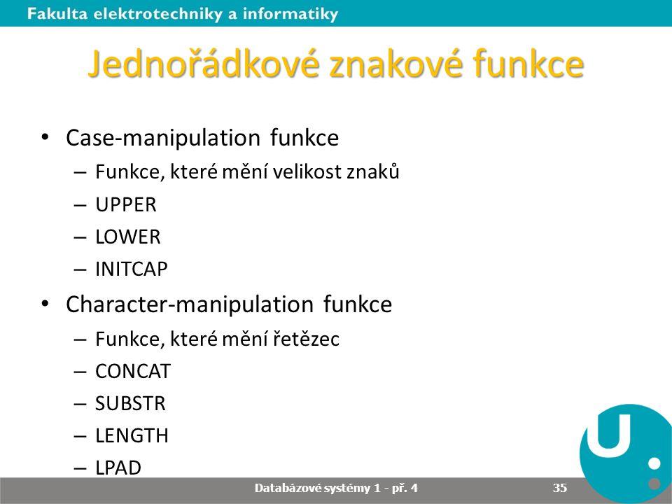 Jednořádkové znakové funkce Case-manipulation funkce – Funkce, které mění velikost znaků – UPPER – LOWER – INITCAP Character-manipulation funkce – Fun