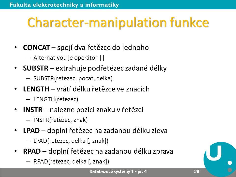 Character-manipulation funkce CONCAT – spojí dva řetězce do jednoho – Alternativou je operátor    SUBSTR – extrahuje podřetězec zadané délky – SUBSTR(