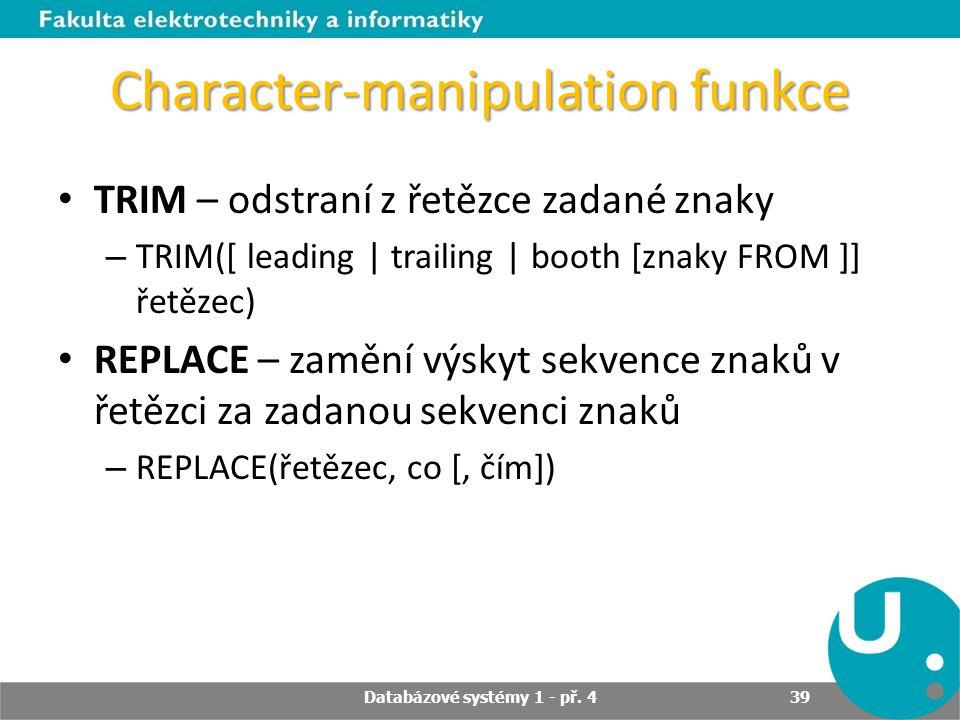 Character-manipulation funkce TRIM – odstraní z řetězce zadané znaky – TRIM([ leading   trailing   booth [znaky FROM ]] řetězec) REPLACE – zamění výsk