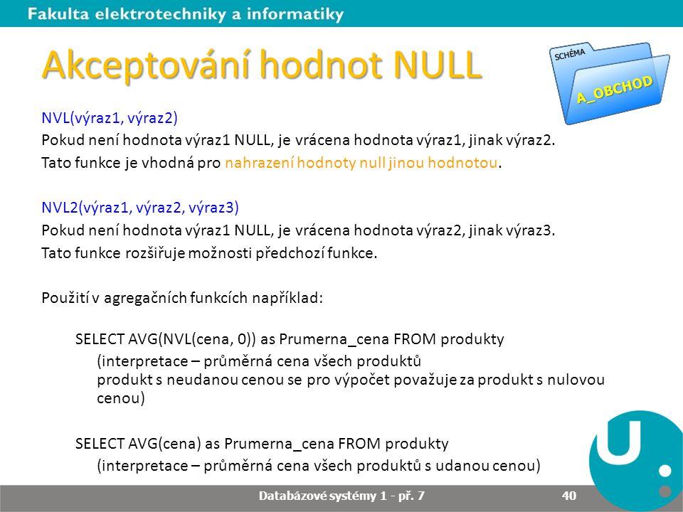 Akceptování hodnot NULL NVL(výraz1, výraz2) Pokud není hodnota výraz1 NULL, je vrácena hodnota výraz1, jinak výraz2. Tato funkce je vhodná pro nahraze