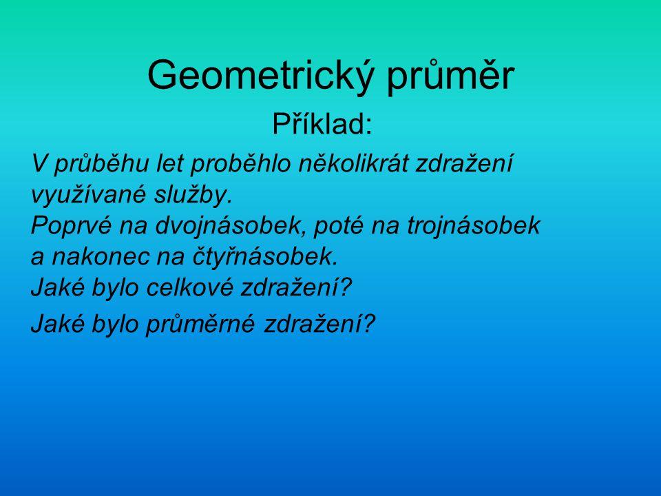 Geometrický průměr Příklad: V průběhu let proběhlo několikrát zdražení využívané služby. Poprvé na dvojnásobek, poté na trojnásobek a nakonec na čtyřn