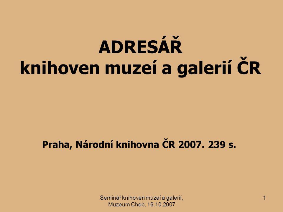 Seminář knihoven muzeí a galerií, Muzeum Cheb, 16.10.2007 1 ADRESÁŘ knihoven muzeí a galerií ČR Praha, Národní knihovna ČR 2007.