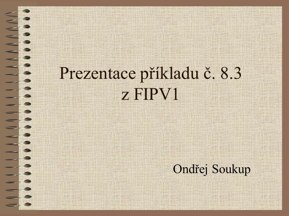 Prezentace příkladu č. 8.3 z FIPV1 Ondřej Soukup