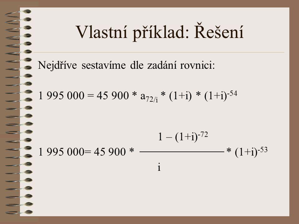 Vlastní příklad: Řešení Nejdříve sestavíme dle zadání rovnici: 1 995 000 = 45 900 * a 72 /i * (1+i) * (1+i) -54 1 – (1+i) -72 1 995 000= 45 900 * * (1