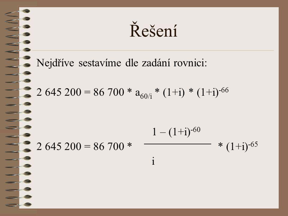 Řešení Nejdříve sestavíme dle zadání rovnici: 2 645 200 = 86 700 * a 60/i * (1+i) * (1+i) -66 1 – (1+i) -60 2 645 200 = 86 700 * * (1+i) -65 i