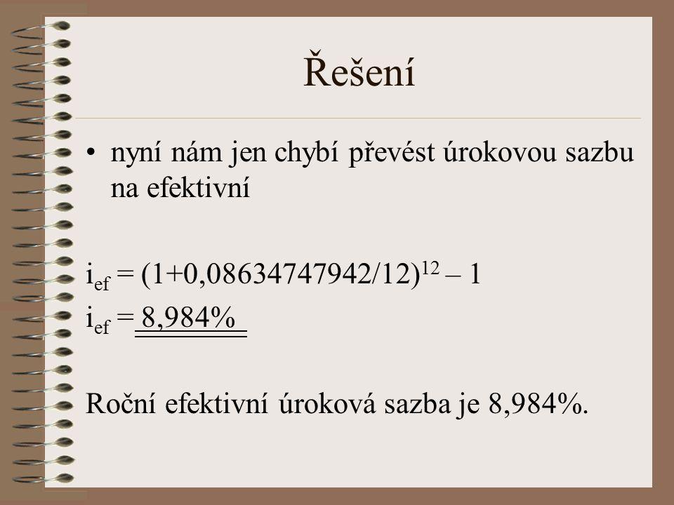 Řešení nyní nám jen chybí převést úrokovou sazbu na efektivní i ef = (1+0,08634747942/12) 12 – 1 i ef = 8,984% Roční efektivní úroková sazba je 8,984%