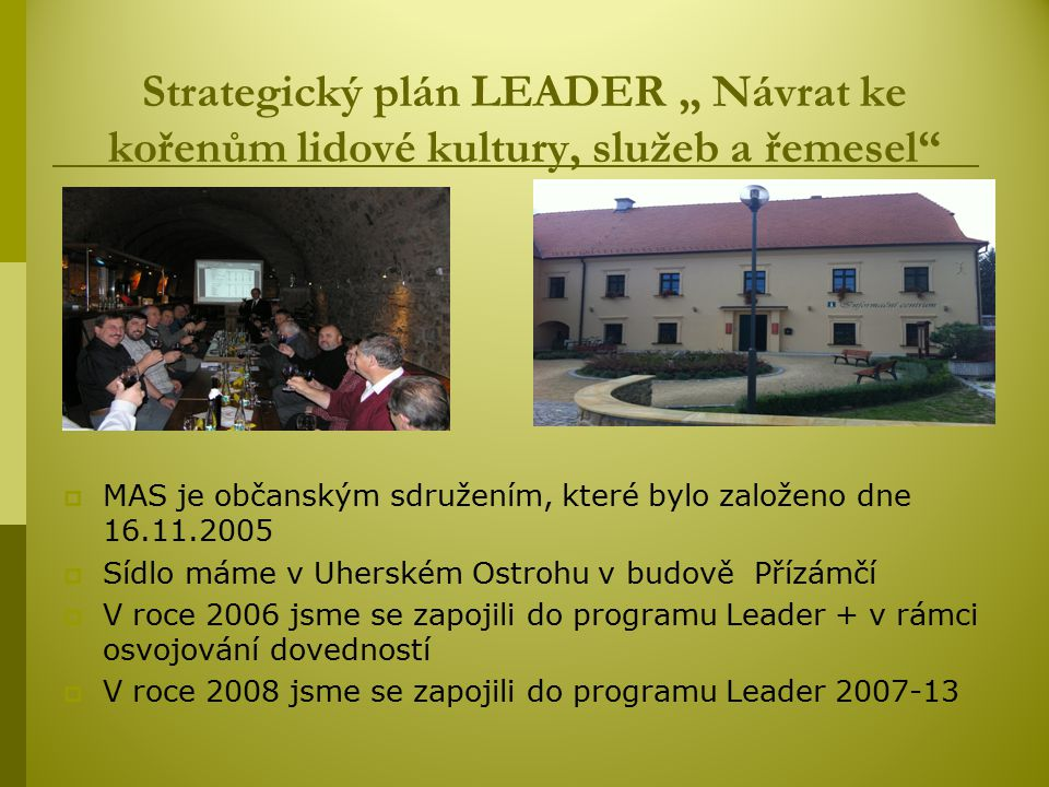 """Strategický plán LEADER """" Návrat ke kořenům lidové kultury, služeb a řemesel  MAS je občanským sdružením, které bylo založeno dne 16.11.2005  Sídlo máme v Uherském Ostrohu v budově Přízámčí  V roce 2006 jsme se zapojili do programu Leader + v rámci osvojování dovedností  V roce 2008 jsme se zapojili do programu Leader 2007-13"""