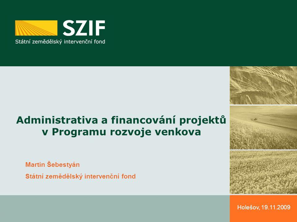 Holešov, 19.11.2009 Administrativa a financování projektů v Programu rozvoje venkova Martin Šebestyán Státní zemědělský intervenční fond