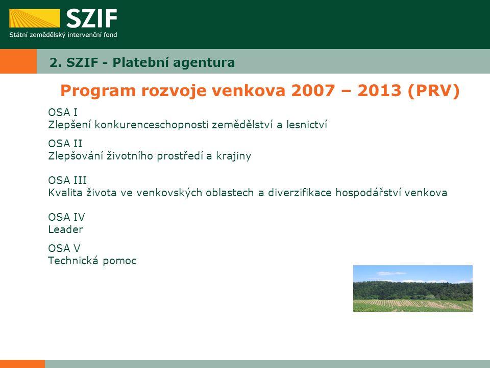 2. SZIF - Platební agentura Program rozvoje venkova 2007 – 2013 (PRV) OSA I Zlepšení konkurenceschopnosti zemědělství a lesnictví OSA II Zlepšování ži