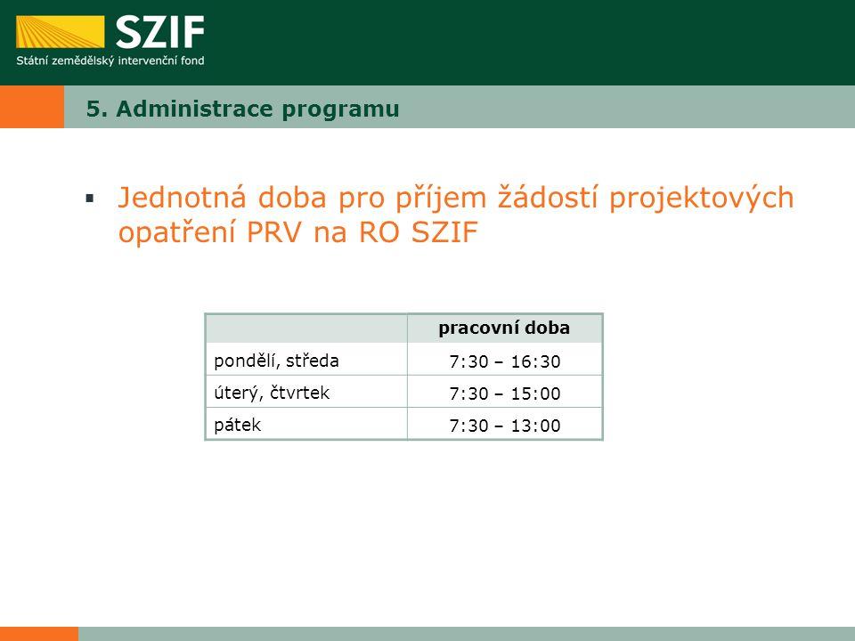 5. Administrace programu  Jednotná doba pro příjem žádostí projektových opatření PRV na RO SZIF pracovní doba pondělí, středa7:30 – 16:30 úterý, čtvr