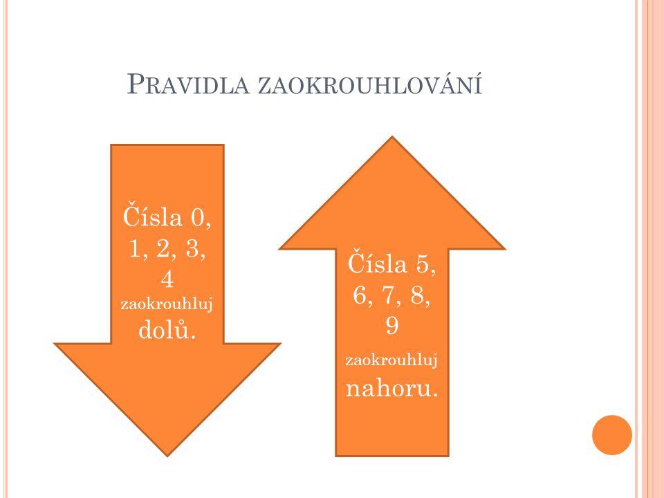 P RAVIDLA ZAOKROUHLOVÁNÍ Čísla 0, 1, 2, 3, 4 zaokrouhluj dolů. Čísla 5, 6, 7, 8, 9 zaokrouhluj nahoru.