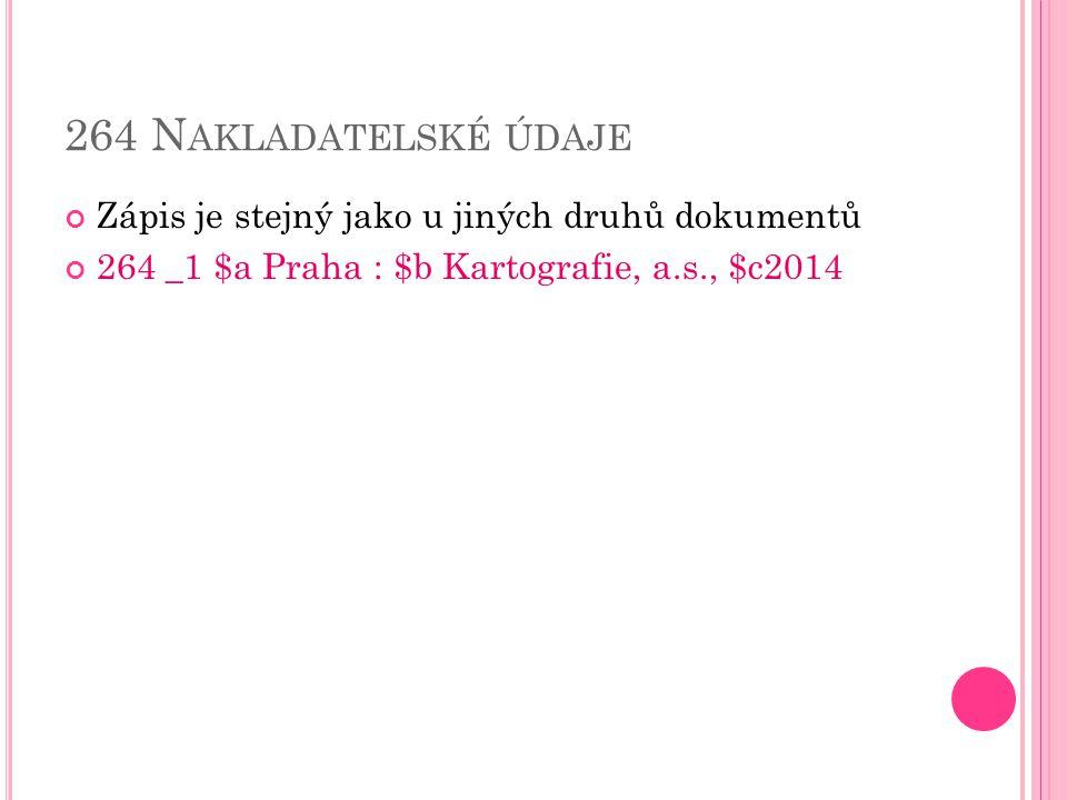 264 N AKLADATELSKÉ ÚDAJE Zápis je stejný jako u jiných druhů dokumentů 264 _1 $a Praha : $b Kartografie, a.s., $c2014