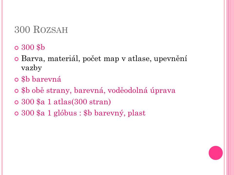 300 R OZSAH 300 $b Barva, materiál, počet map v atlase, upevnění vazby $b barevná $b obě strany, barevná, voděodolná úprava 300 $a 1 atlas(300 stran) 300 $a 1 glóbus : $b barevný, plast