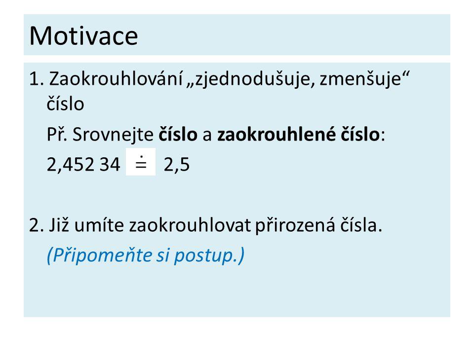 """Motivace 1. Zaokrouhlování """"zjednodušuje, zmenšuje"""" číslo Př. Srovnejte číslo a zaokrouhlené číslo: 2,452 34 2,5 2. Již umíte zaokrouhlovat přirozená"""