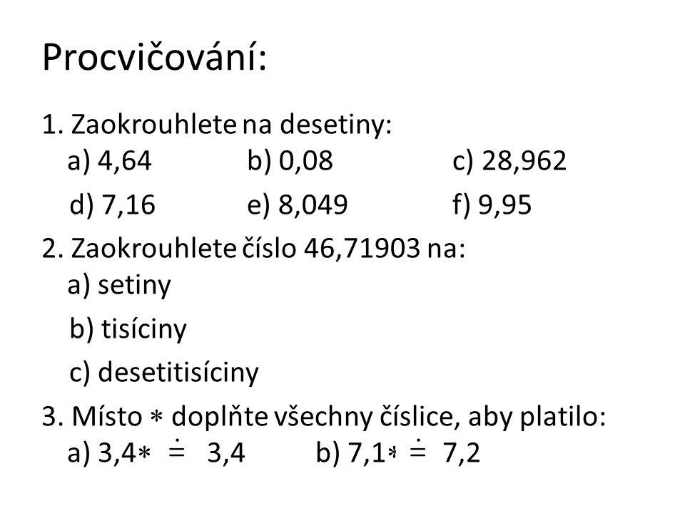 Procvičování: 1. Zaokrouhlete na desetiny: a) 4,64b) 0,08c) 28,962 d) 7,16e) 8,049f) 9,95 2. Zaokrouhlete číslo 46,71903 na: a) setiny b) tisíciny c)