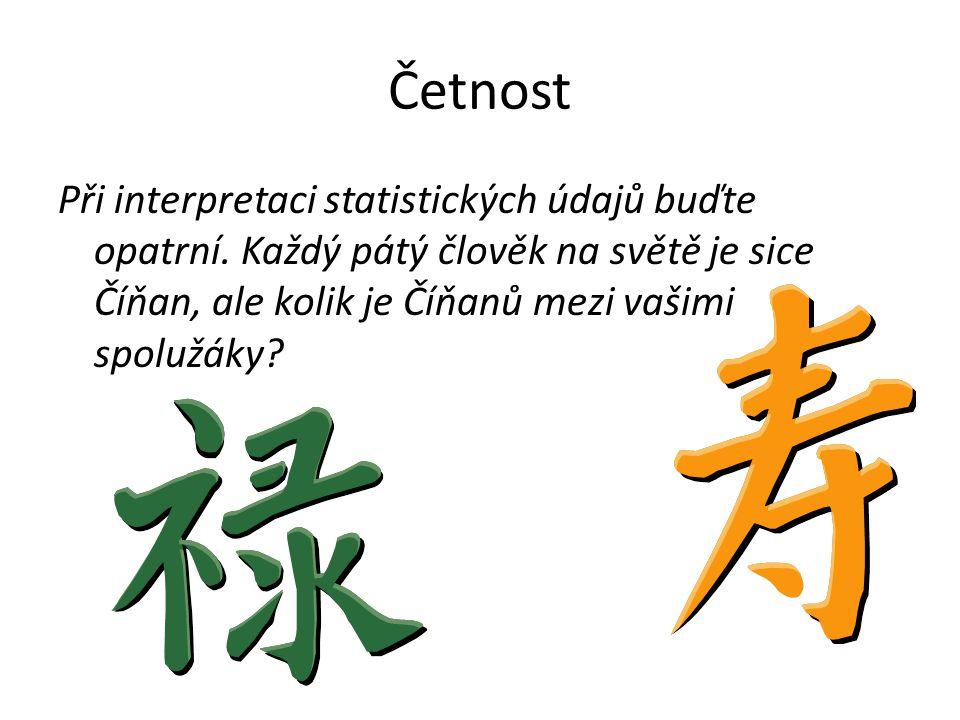 Četnost Při interpretaci statistických údajů buďte opatrní. Každý pátý člověk na světě je sice Číňan, ale kolik je Číňanů mezi vašimi spolužáky?
