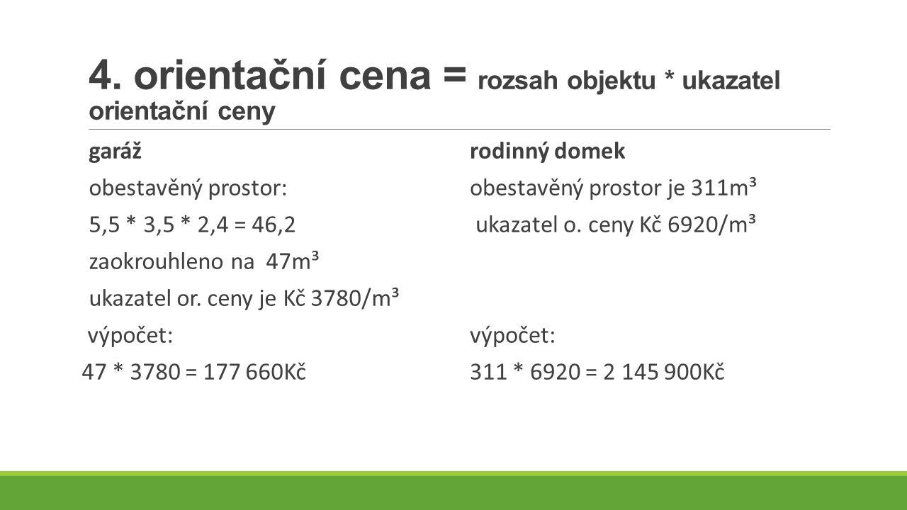 4. orientační cena = rozsah objektu * ukazatel orientační ceny garáž obestavěný prostor: 5,5 * 3,5 * 2,4 = 46,2 zaokrouhleno na 47m³ ukazatel or. ceny