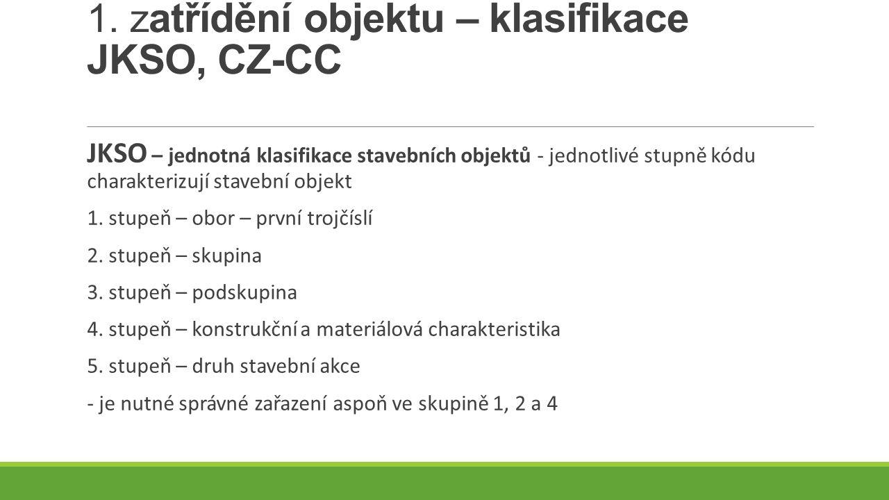 1. z atřídění objektu – klasifikace JKSO, CZ-CC JKSO – jednotná klasifikace stavebních objektů - jednotlivé stupně kódu charakterizují stavební objekt