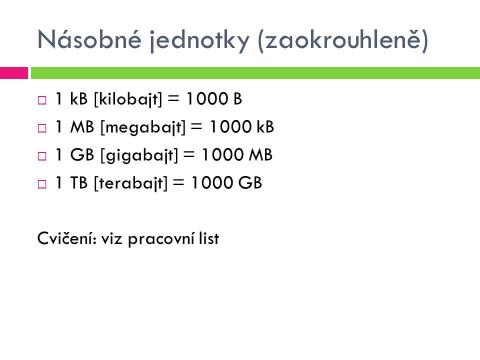 Násobné jednotky (zaokrouhleně)  1 kB [kilobajt] = 1000 B  1 MB [megabajt] = 1000 kB  1 GB [gigabajt] = 1000 MB  1 TB [terabajt] = 1000 GB Cvičení