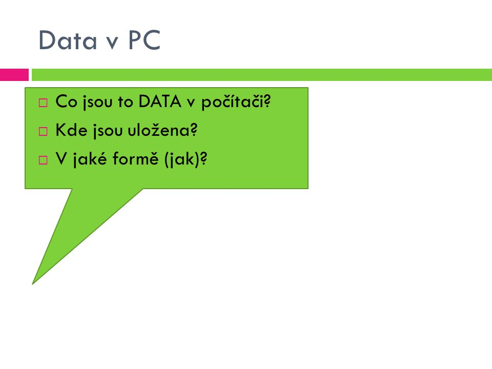 Data v PC  Co jsou to DATA v počítači?  Kde jsou uložena?  V jaké formě (jak)?