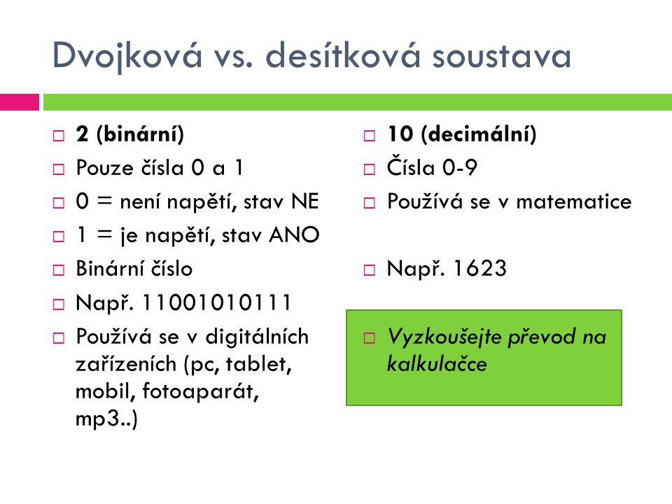 Dvojková vs. desítková soustava  2 (binární)  Pouze čísla 0 a 1  0 = není napětí, stav NE  1 = je napětí, stav ANO  Binární číslo  Např. 1100101