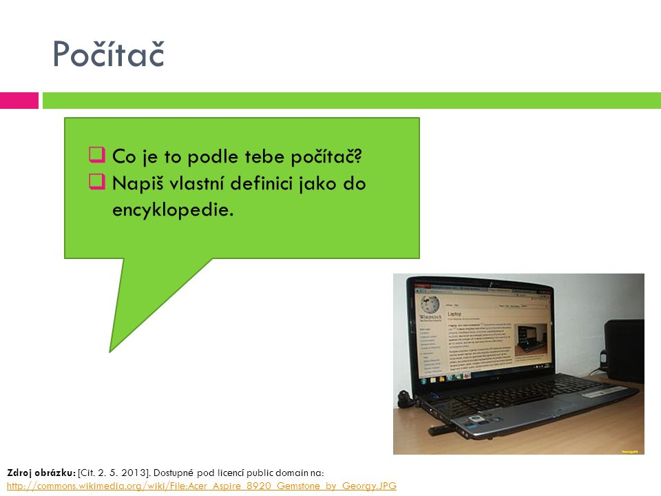 Počítač  Co je to podle tebe počítač?  Napiš vlastní definici jako do encyklopedie. Zdroj obrázku: [Cit. 2. 5. 2013]. Dostupné pod licencí public do
