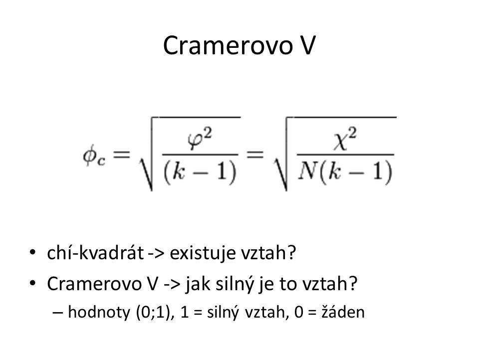 Cramerovo V chí-kvadrát -> existuje vztah? Cramerovo V -> jak silný je to vztah? – hodnoty (0;1), 1 = silný vztah, 0 = žáden
