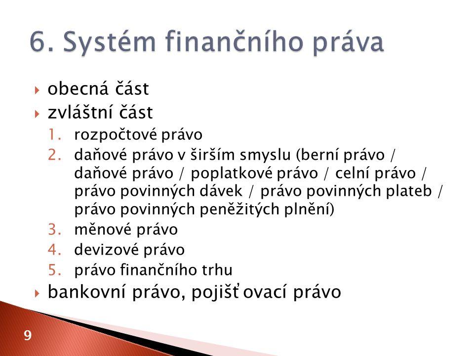  obecná část  zvláštní část 1.rozpočtové právo 2.daňové právo v širším smyslu (berní právo / daňové právo / poplatkové právo / celní právo / právo povinných dávek / právo povinných plateb / právo povinných peněžitých plnění) 3.měnové právo 4.devizové právo 5.právo finančního trhu  bankovní právo, pojišťovací právo 9