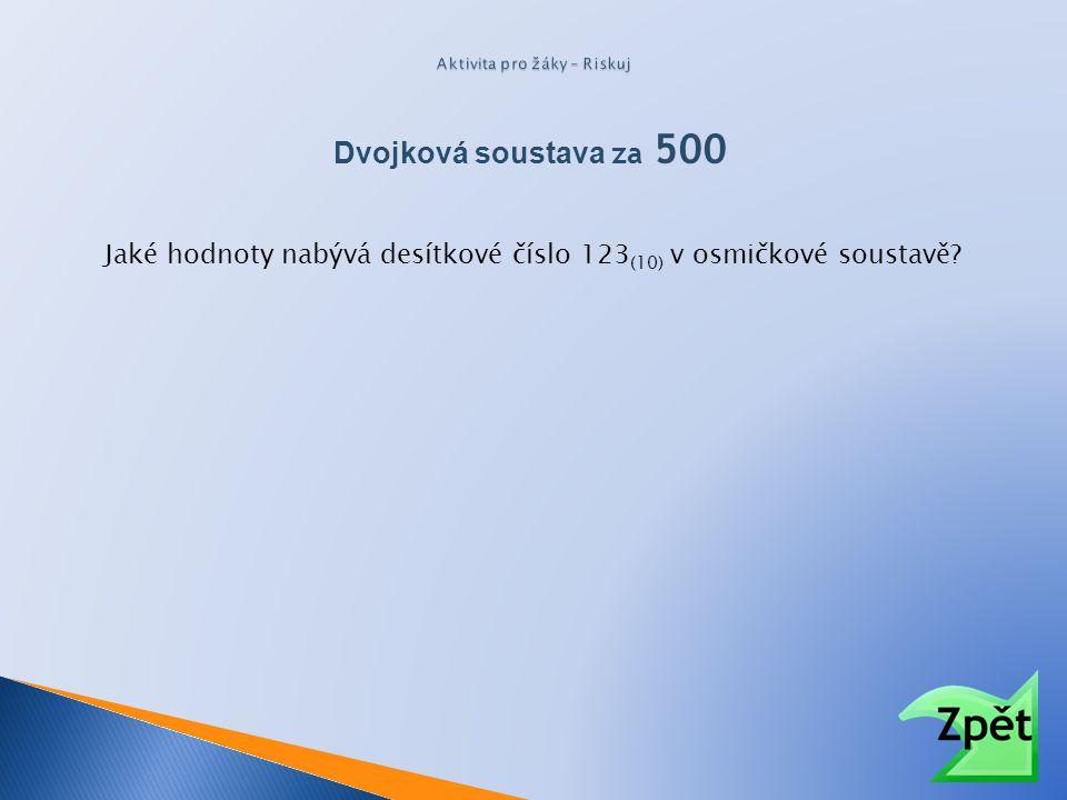 Dvojková soustava za 500 Jaké hodnoty nabývá desítkové číslo 123 (10) v osmičkové soustavě?