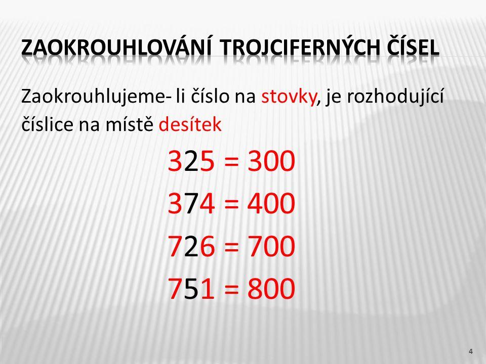 Zaokrouhlujeme- li číslo na stovky, je rozhodující číslice na místě desítek 325 = 300 374 = 400 726 = 700 751 = 800 4