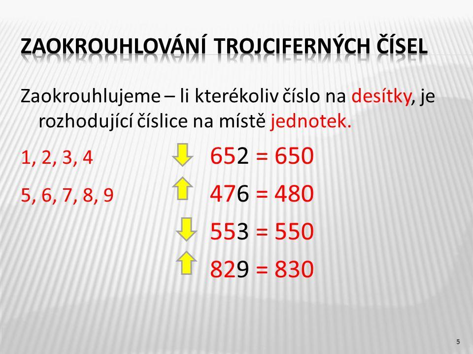 Zaokrouhlujeme – li kterékoliv číslo na desítky, je rozhodující číslice na místě jednotek. 1, 2, 3, 4 652 = 650 5, 6, 7, 8, 9 476 = 480 553 = 550 829