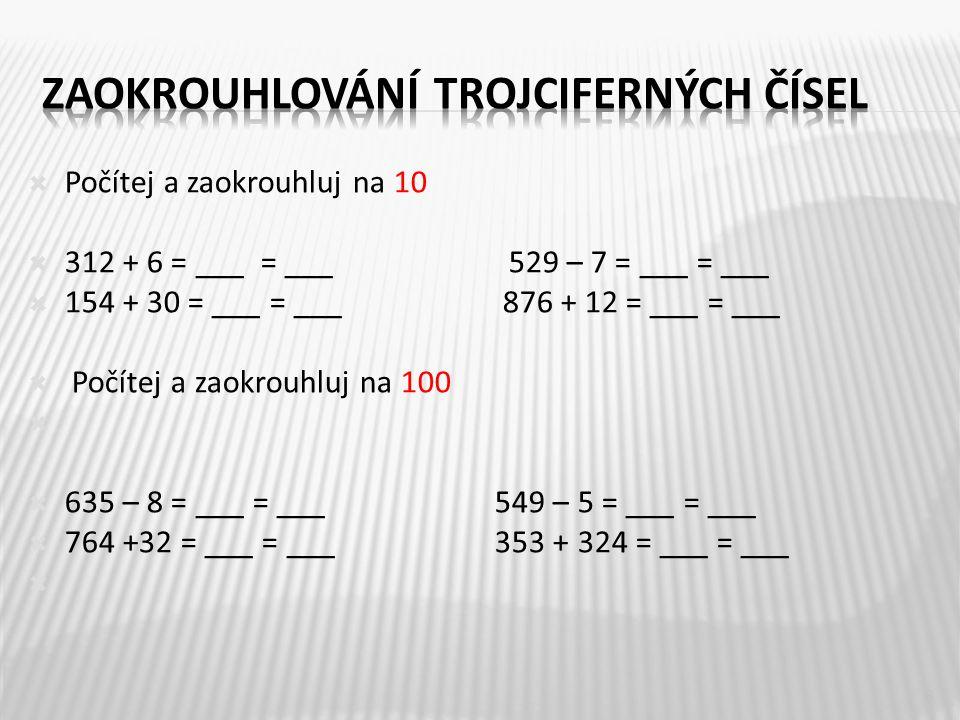 Počítej a zaokrouhluj na 10  312 + 6 = ___ = ___529 – 7 = ___ = ___  154 + 30 = ___ = ___ 876 + 12 = ___ = ___  Počítej a zaokrouhluj na 100   635 – 8 = ___ = ___ 549 – 5 = ___ = ___  764 +32 = ___ = ___ 353 + 324 = ___ = ___  8