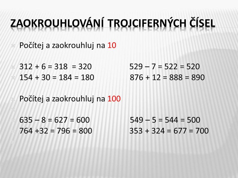  Počítej a zaokrouhluj na 10  312 + 6 = 318 = 320529 – 7 = 522 = 520  154 + 30 = 184 = 180 876 + 12 = 888 = 890  Počítej a zaokrouhluj na 100   635 – 8 = 627 = 600 549 – 5 = 544 = 500  764 +32 = 796 = 800 353 + 324 = 677 = 700  9