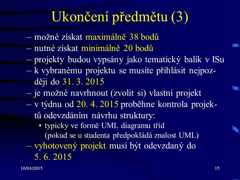 10/04/201515 Ukončení předmětu (3) –možné získat maximálně 38 bodů –nutné získat minimálně 20 bodů –projekty budou vypsány jako tematický balík v ISu