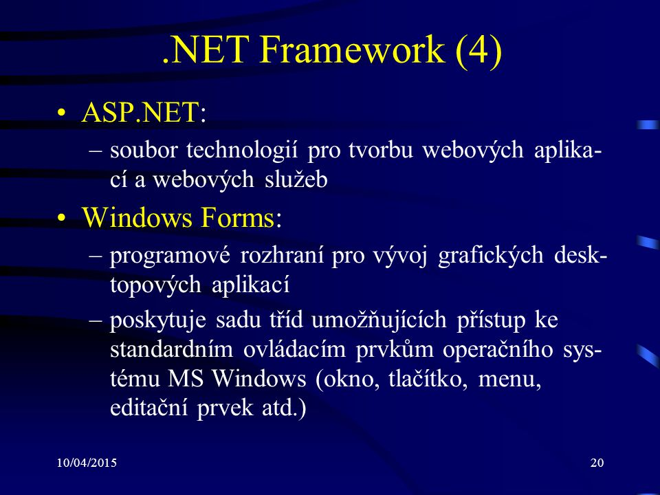 10/04/201520.NET Framework (4) ASP.NET: –soubor technologií pro tvorbu webových aplika- cí a webových služeb Windows Forms: –programové rozhraní pro v