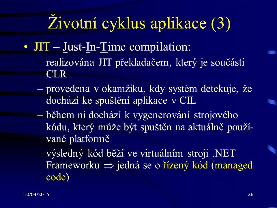 10/04/201526 Životní cyklus aplikace (3) JIT – Just-In-Time compilation: –realizována JIT překladačem, který je součástí CLR –provedena v okamžiku, kd