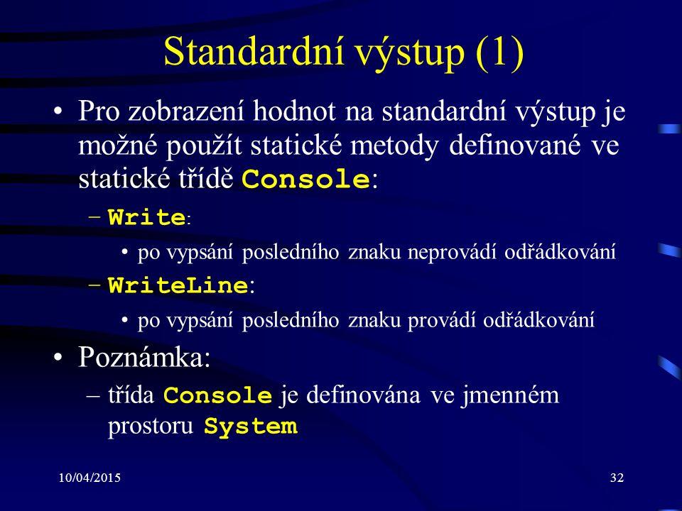 10/04/201532 Standardní výstup (1) Pro zobrazení hodnot na standardní výstup je možné použít statické metody definované ve statické třídě Console : –W