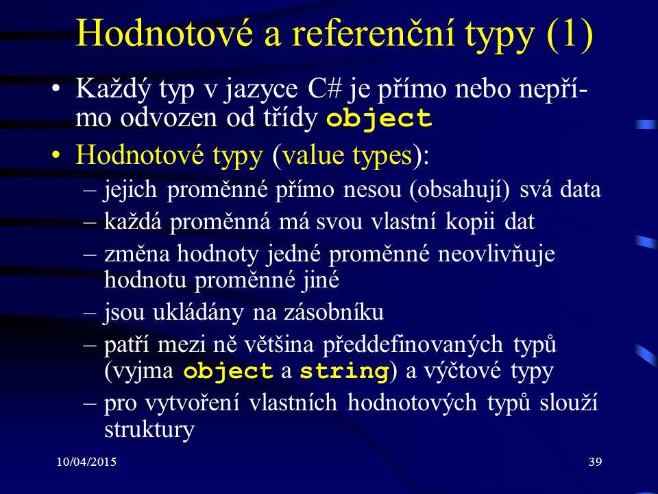 10/04/201539 Hodnotové a referenční typy (1) Každý typ v jazyce C# je přímo nebo nepří- mo odvozen od třídy object Hodnotové typy (value types): –jeji